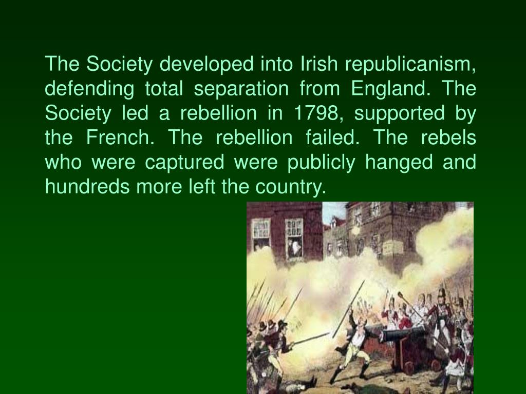 The Society developed into Irish republicanism, defending total separation from England. The Society led a rebellion in 1798, supported by the French. The rebellion failed. The rebels who were captured were publicly hanged and hundreds more left the country.