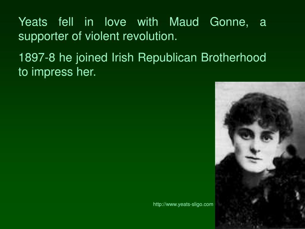 Yeats fell in love with Maud Gonne, a supporter of violent revolution.