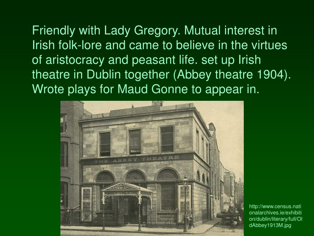 Friendly with Lady Gregory. Mutual interest in Irish folk-lore and came to believe in the virtues of aristocracy and peasant life. set up Irish theatre in Dublin together (Abbey theatre 1904). Wrote plays for Maud Gonne to appear in.
