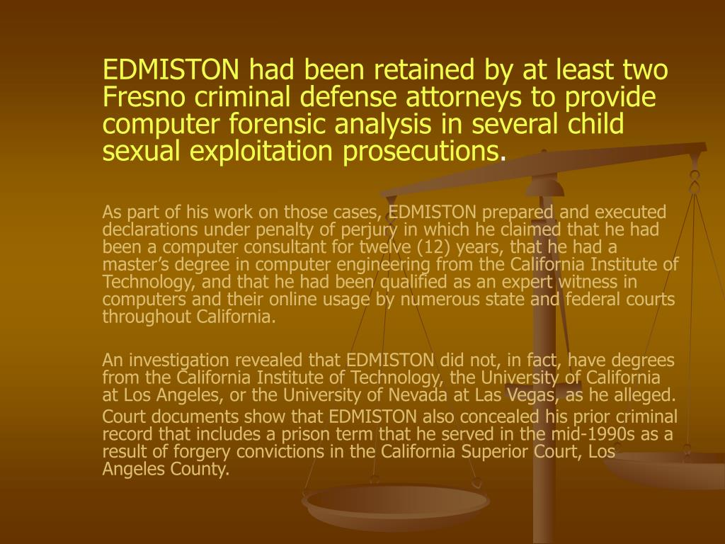 EDMISTON had been retained by at least two Fresno criminal defense attorneys to provide computer forensic analysis in several child sexual exploitation prosecutions