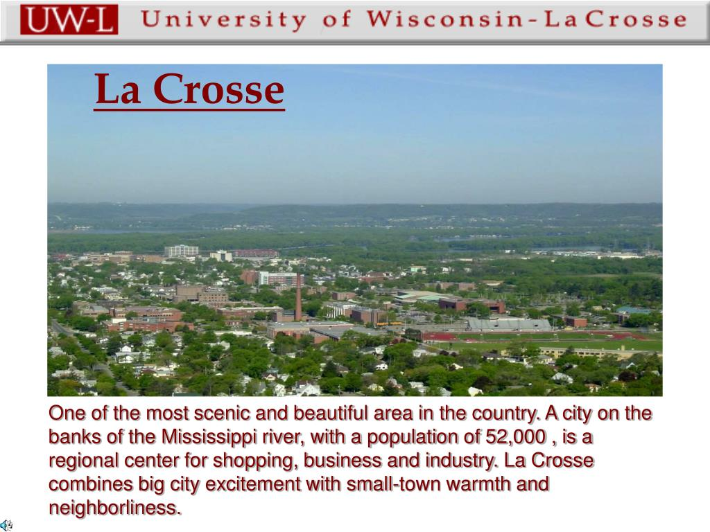 One of the most scenic and beautiful area in the country. A city on the banks of the Mississippi river, with a population of 52,000 , is a regional center for shopping, business and industry. La Crosse combines big city excitement with small-town warmth and neighborliness.