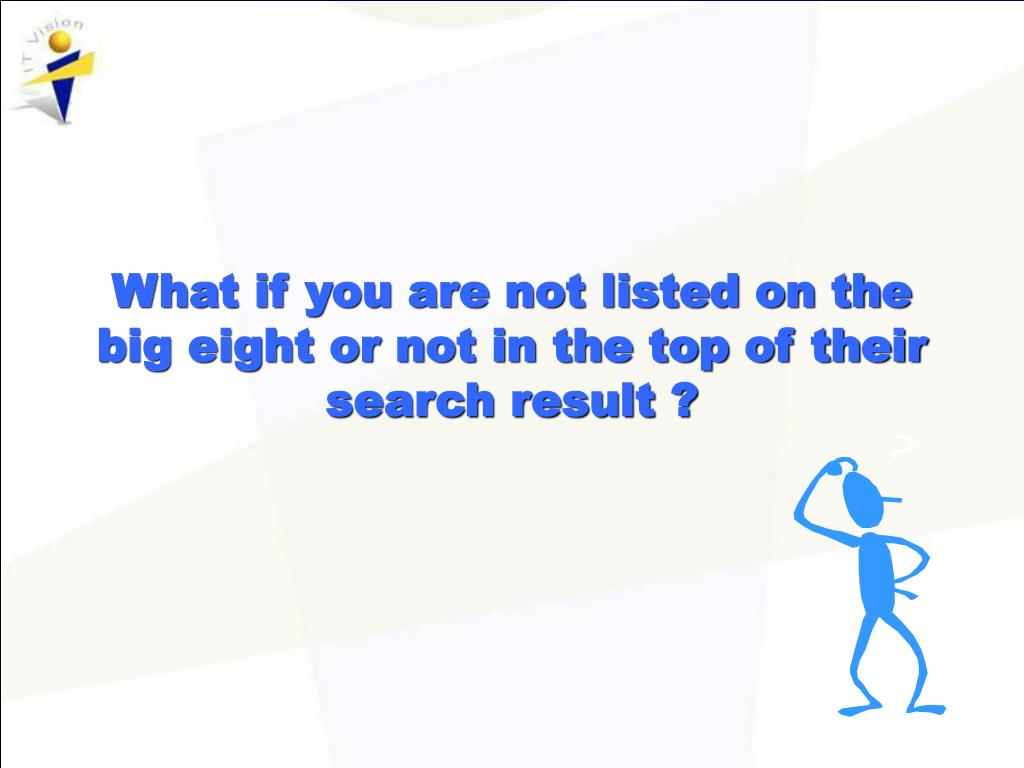 What if you are not listed on the big eight or not in the top of their search result ?