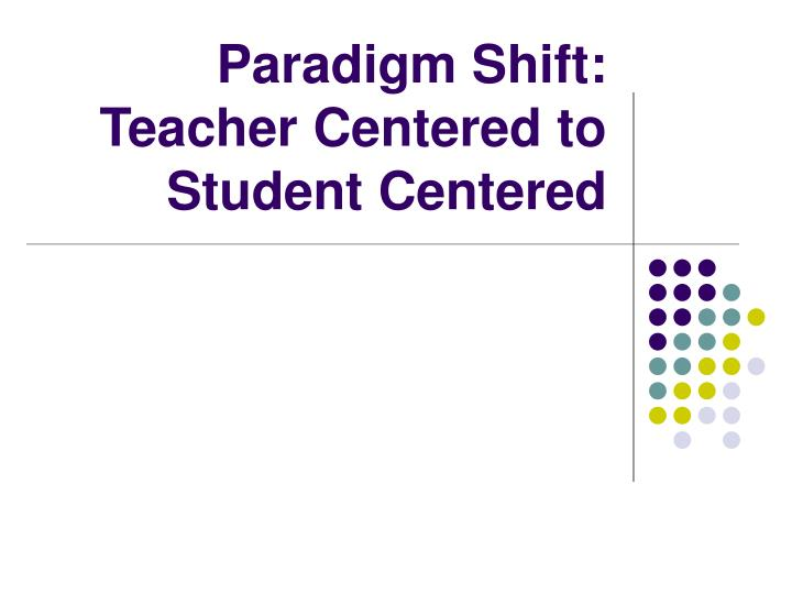 Paradigm shift teacher centered to student centered l.jpg
