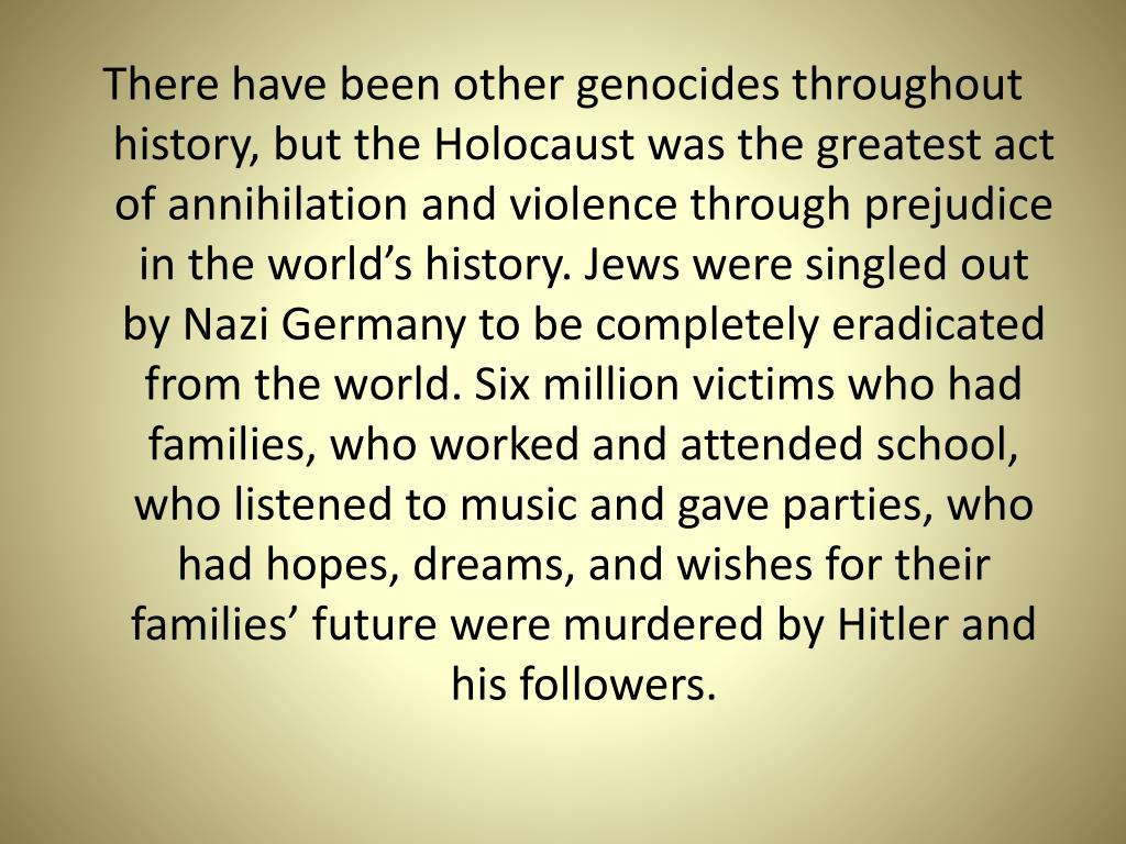There have been other genocides throughout history, but the Holocaust was the greatest act of annihilation and violence through prejudice in the world's history. Jews were singled out by Nazi Germany to be completely eradicated from the world. Six million victims who had families, who worked and attended school, who listened to music and gave parties, who had hopes, dreams, and wishes for their families' future were murdered by Hitler and his followers.
