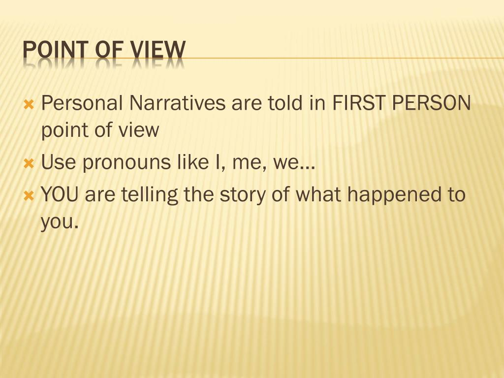 Personal Narratives are told in FIRST PERSON point of view