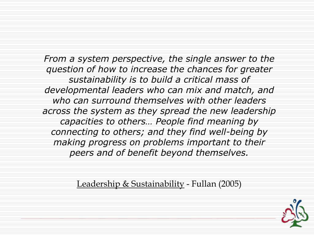 From a system perspective, the single answer to the question of how to increase the chances for greater sustainability is to build a critical mass of developmental leaders who can mix and match, and who can surround themselves with other leaders across the system as they spread the new leadership capacities to others… People find meaning by connecting to others; and they find well-being by making progress on problems important to their peers and of benefit beyond themselves.