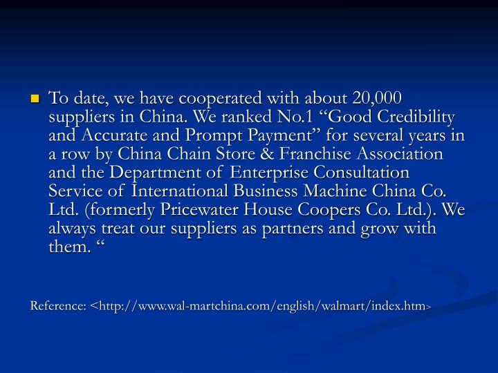 "To date, we have cooperated with about 20,000 suppliers in China. We ranked No.1 ""Good Credibility and Accurate and Prompt Payment"" for several years in a row by China Chain Store & Franchise Association and the Department of Enterprise Consultation Service of International Business Machine China Co. Ltd. (formerly Pricewater House Coopers Co. Ltd.). We always treat our suppliers as partners and grow with them. """