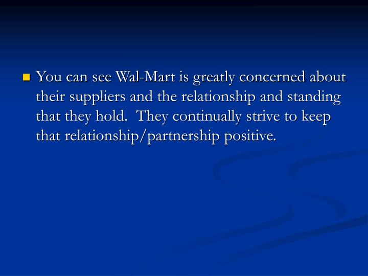 You can see Wal-Mart is greatly concerned about their suppliers and the relationship and standing that they hold.  They continually strive to keep that relationship/partnership positive.