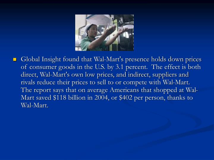 Global Insight found that Wal-Mart's presence holds down prices of consumer goods in the U.S. by 3.1 percent.  The effect is both direct, Wal-Mart's own low prices, and indirect, suppliers and rivals reduce their prices to sell to or compete with Wal-Mart.  The report says that on average Americans that shopped at Wal- Mart saved $118 billion in 2004, or $402 per person, thanks to Wal-Mart.