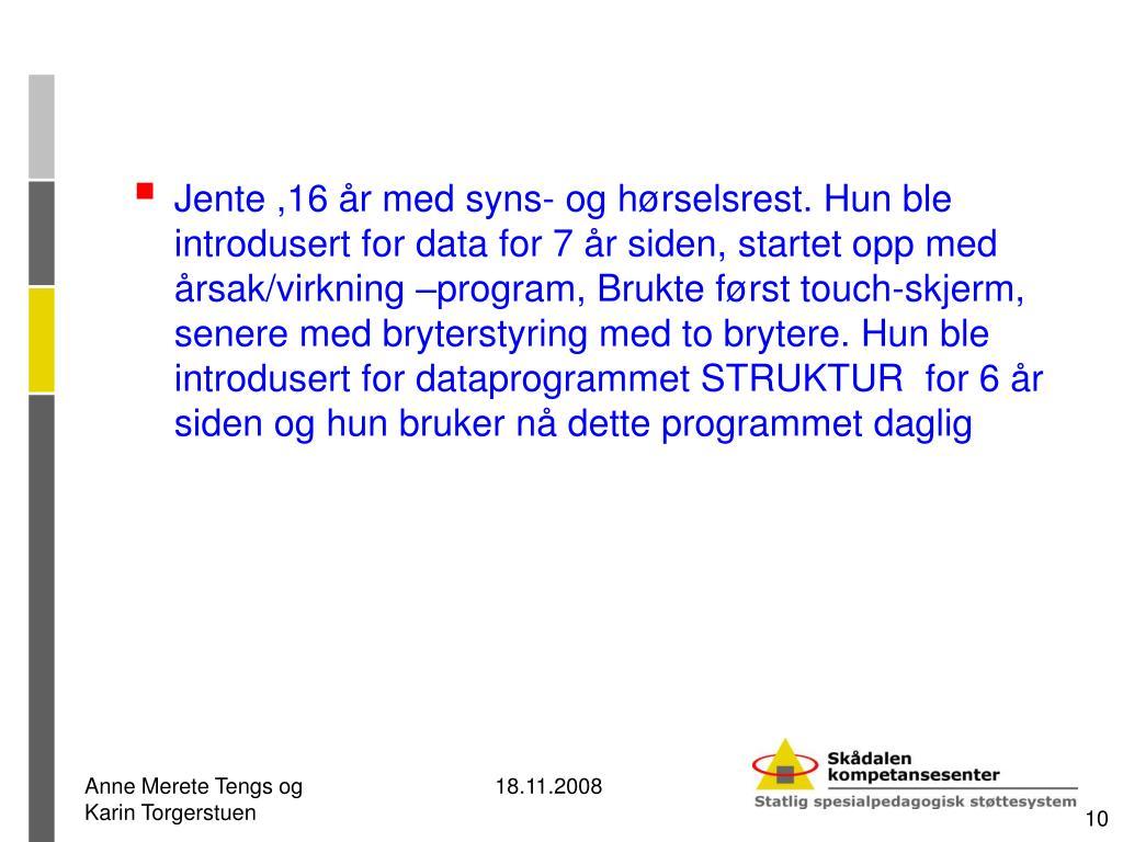 Jente ,16 år med syns- og hørselsrest. Hun ble  introdusert for data for 7 år siden, startet opp med årsak/virkning –program, Brukte først touch-skjerm, senere med bryterstyring med to brytere. Hun ble introdusert for dataprogrammet STRUKTUR  for 6 år siden og hun bruker nå dette programmet daglig