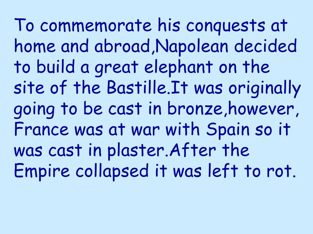 To commemorate his conquests at home and abroad,Napolean decided to build a great elephant on the site of the Bastille.It was originally  going to be cast in bronze,however, France was at war with Spain so it was cast in plaster.After the Empire collapsed it was left to rot.