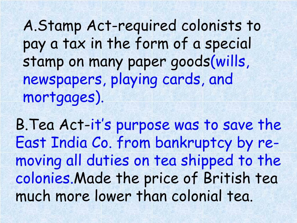 A.Stamp Act-required colonists to pay a tax in the form of a special stamp on many paper goods