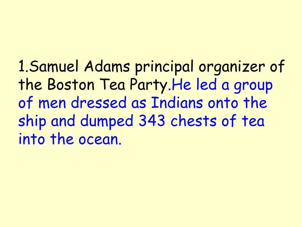 1.Samuel Adams principal organizer of the Boston Tea Party