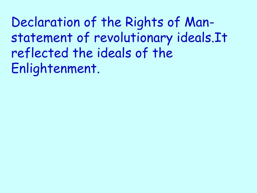 Declaration of the Rights of Man-statement of revolutionary ideals.It reflected the ideals of the Enlightenment.