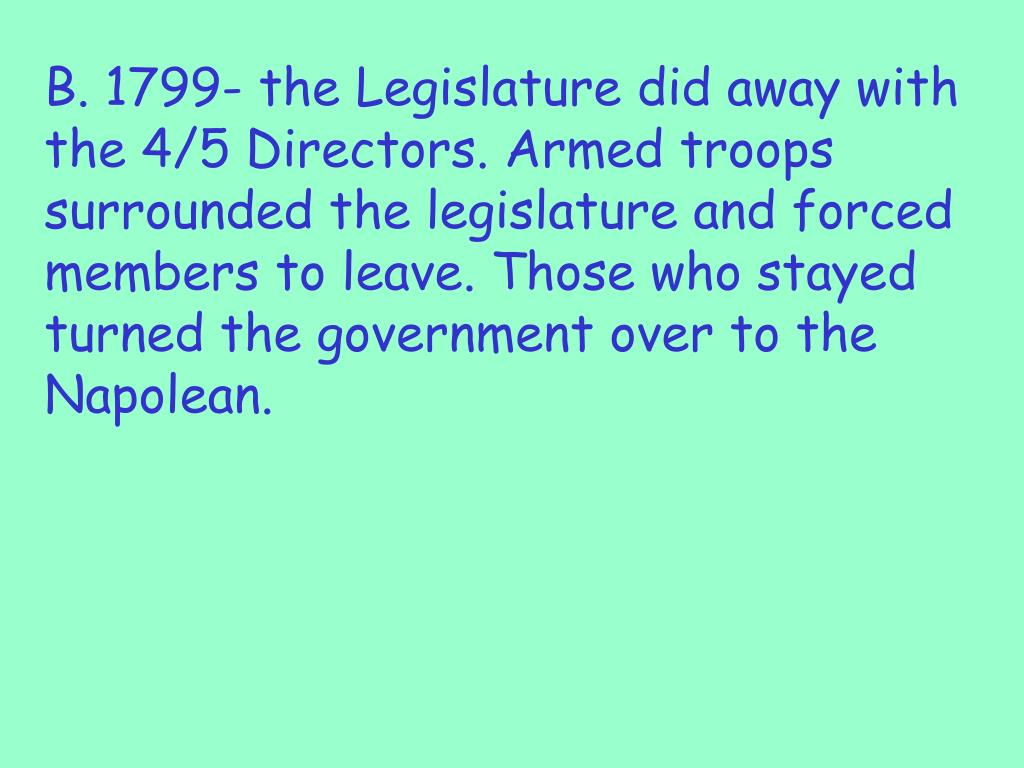 B. 1799- the Legislature did away with the 4/5 Directors. Armed troops surrounded the legislature and forced members to leave. Those who stayed turned the government over to the Napolean.