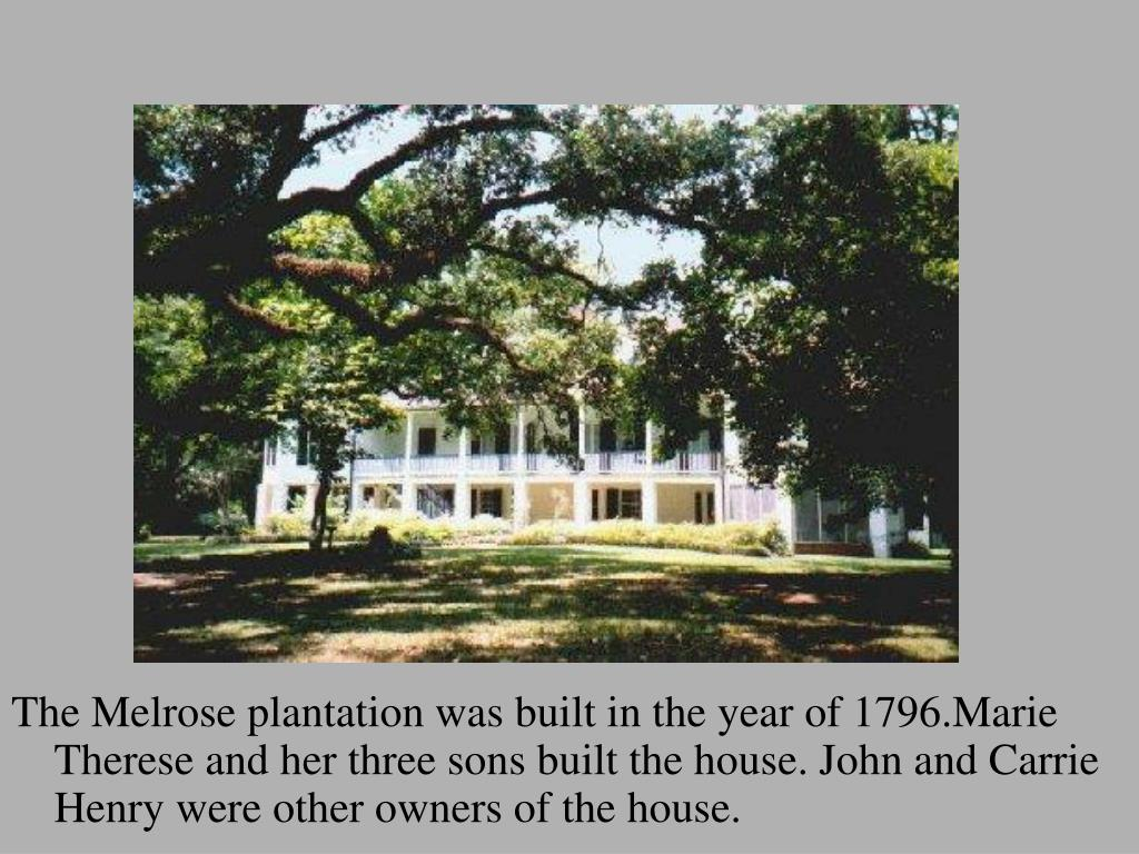 The Melrose plantation was built in the year of 1796.Marie Therese and her three sons built the house. John and Carrie Henry were other owners of the house.