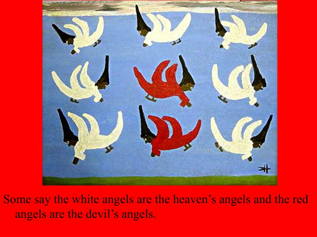 Some say the white angels are the heaven's angels and the red angels are the devil's angels.