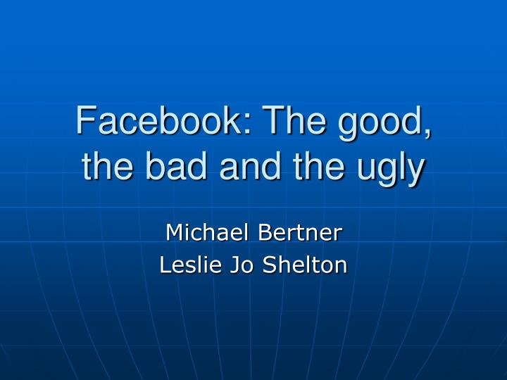 Facebook the good the bad and the ugly