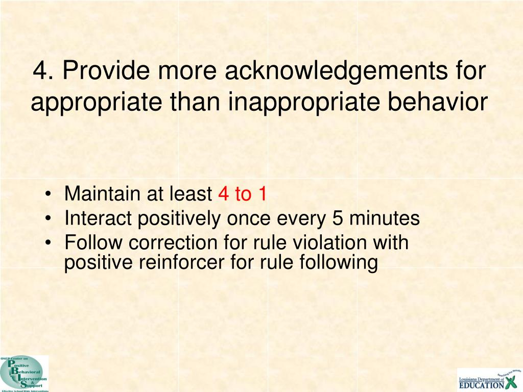 4. Provide more acknowledgements for appropriate than inappropriate behavior