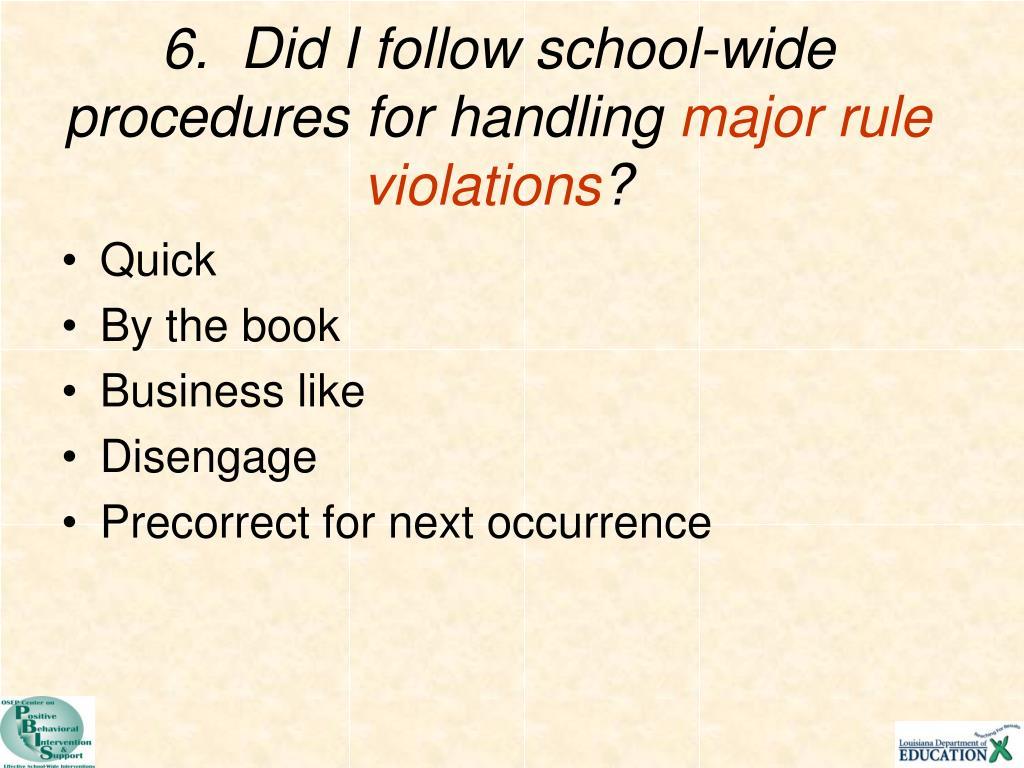 6.  Did I follow school-wide procedures for handling