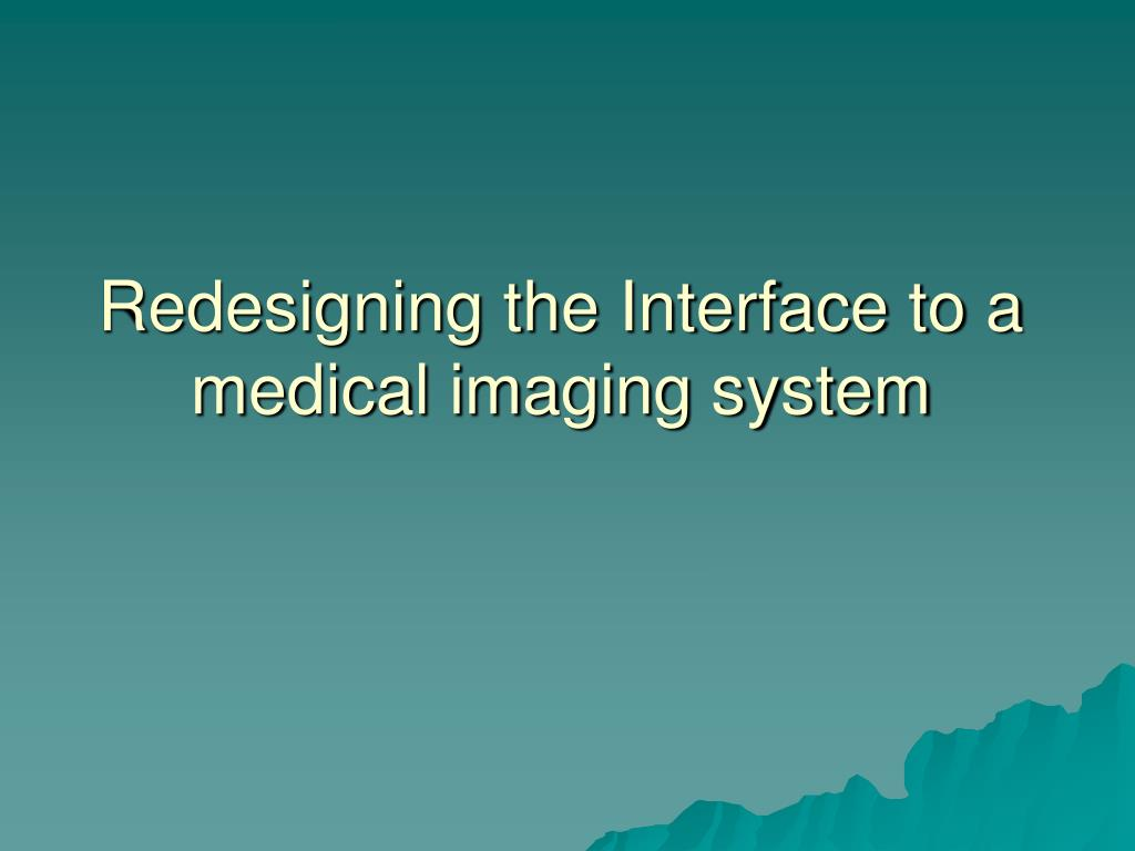 Redesigning the Interface to a medical imaging system