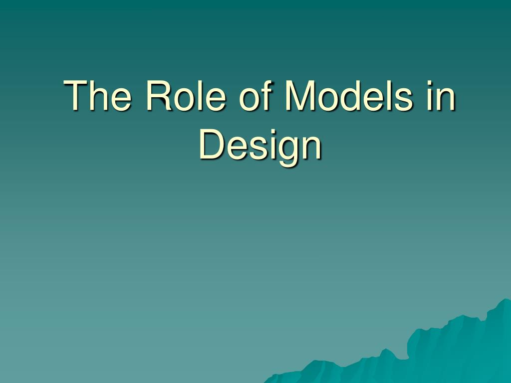 The Role of Models in Design