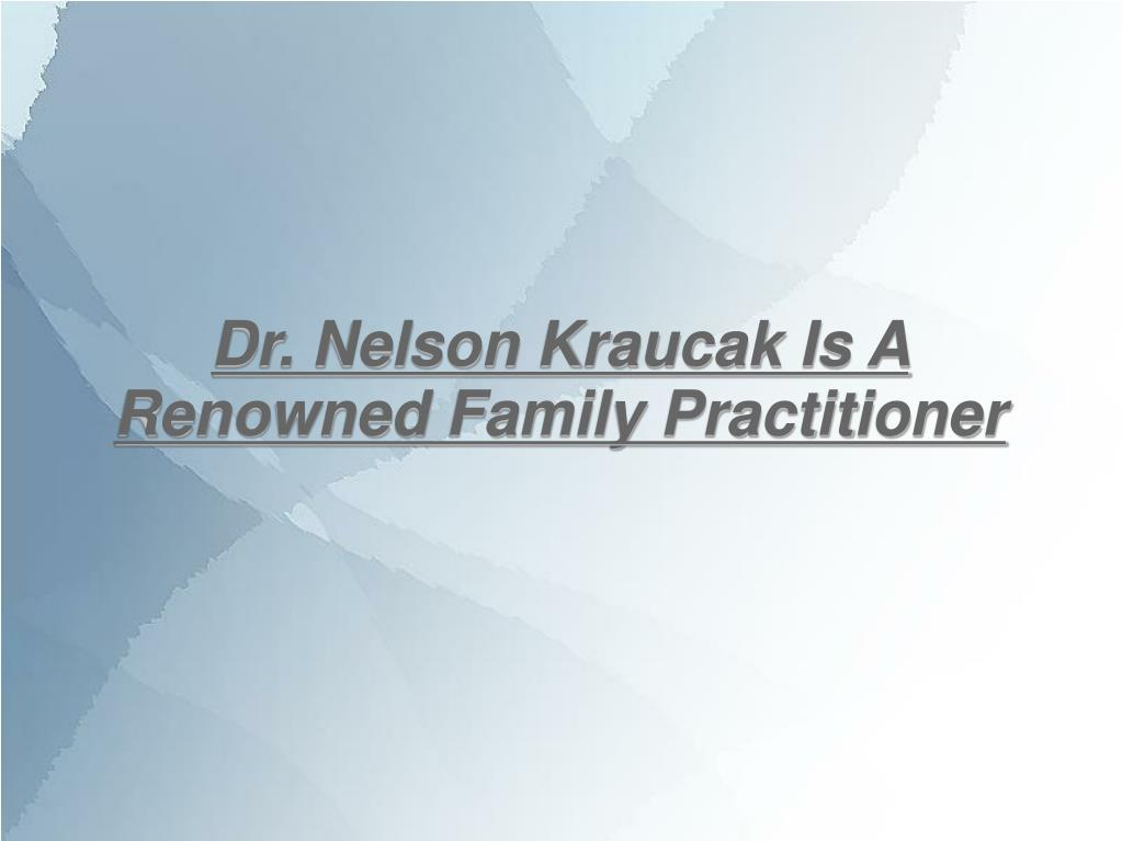 Dr. Nelson Kraucak Is A Renowned Family Practitioner
