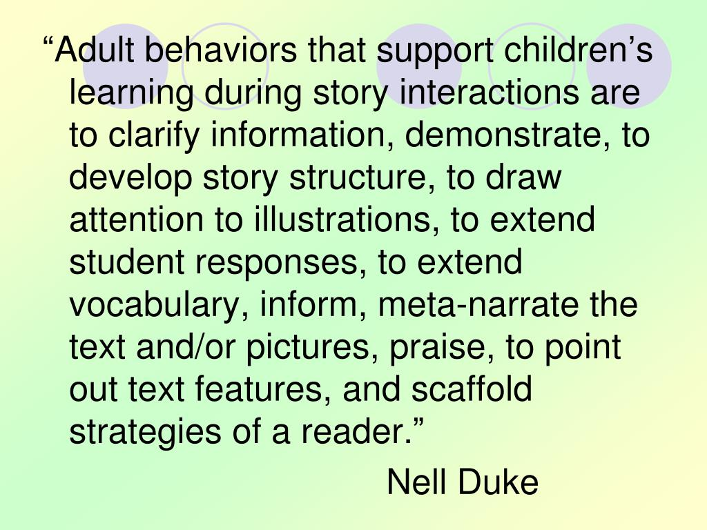 """Adult behaviors that support children's learning during story interactions are to clarify information, demonstrate, to develop story structure, to draw attention to illustrations, to extend student responses, to extend vocabulary, inform, meta-narrate the text and/or pictures, praise, to point out text features, and scaffold strategies of a reader."""