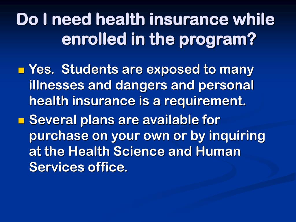 Do I need health insurance while enrolled in the program?