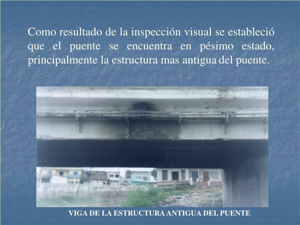 Como resultado de la inspección visual se estableció que el puente se encuentra en pésimo estado, principalmente la estructura mas antigua