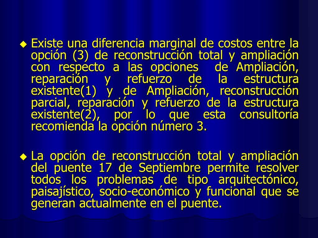 Existe una diferencia marginal de costos entre la opción (3) de reconstrucción total y ampliación con respecto a las opciones  de Ampliación, reparación y refuerzo de la estructura existente(1) y de Ampliación, reconstrucción parcial, reparación y refuerzo de la estructura existente(2), por lo que esta consultoría recomienda la opción número 3.
