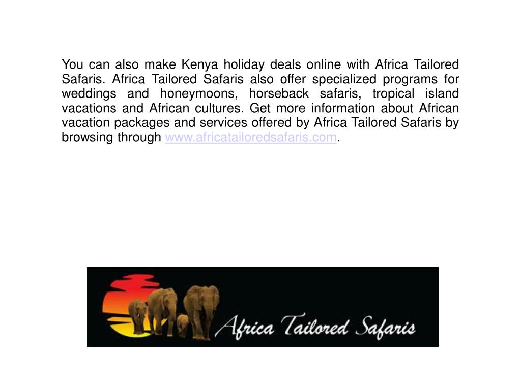 You can also make Kenya holiday deals online with Africa Tailored Safaris. Africa Tailored Safaris also offer specialized programs for weddings and honeymoons, horseback safaris, tropical island vacations and African cultures. Get more information about African vacation packages and services offered by Africa Tailored Safaris by browsing through