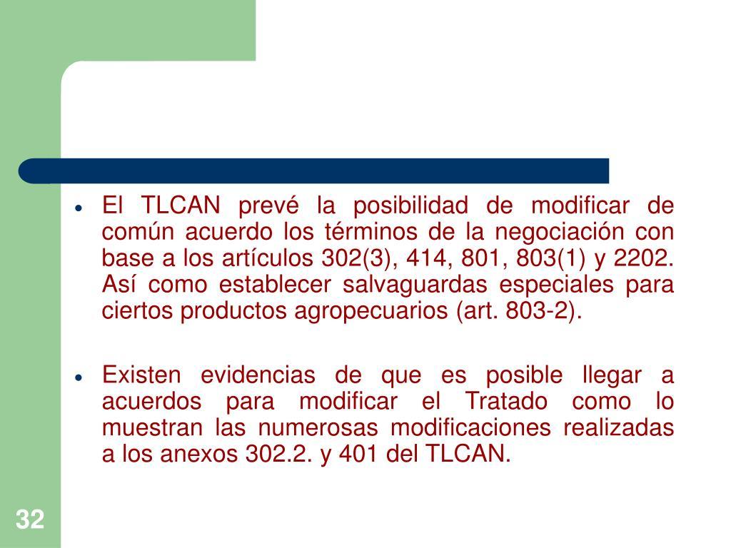 El TLCAN prevé la posibilidad de modificar de común acuerdo los términos de la negociación con base a los artículos 302(3), 414, 801, 803(1) y 2202. Así como establecer salvaguardas especiales para ciertos productos agropecuarios (art. 803-2).