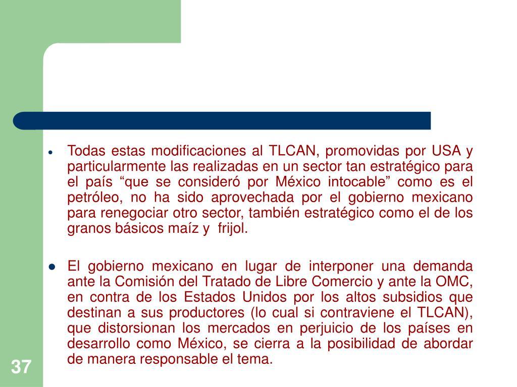 """Todas estas modificaciones al TLCAN, promovidas por USA y particularmente las realizadas en un sector tan estratégico para el país """"que se consideró por México intocable"""" como es el petróleo, no ha sido aprovechada por el gobierno mexicano para renegociar otro sector, también estratégico como el de los granos básicos maíz y  frijol."""