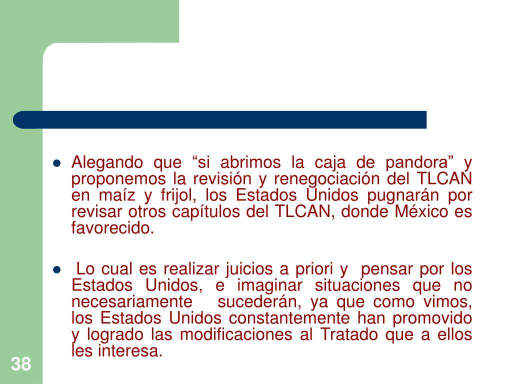 """Alegando que """"si abrimos la caja de pandora"""" y proponemos la revisión y renegociación del TLCAN en maíz y frijol, los Estados Unidos pugnarán por revisar otros capítulos del TLCAN, donde México es favorecido."""