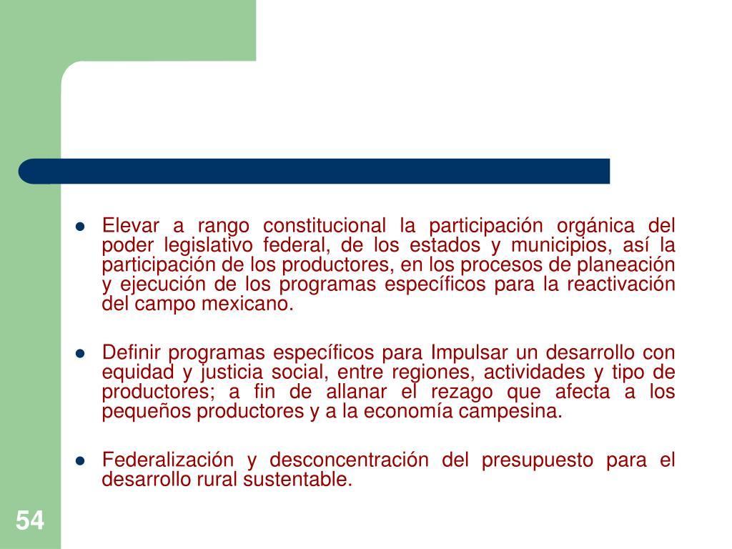 Elevar a rango constitucional la participación orgánica del poder legislativo federal, de los estados y municipios, así la participación de los productores, en los procesos de planeación y ejecución de los programas específicos para la reactivación del campo mexicano.