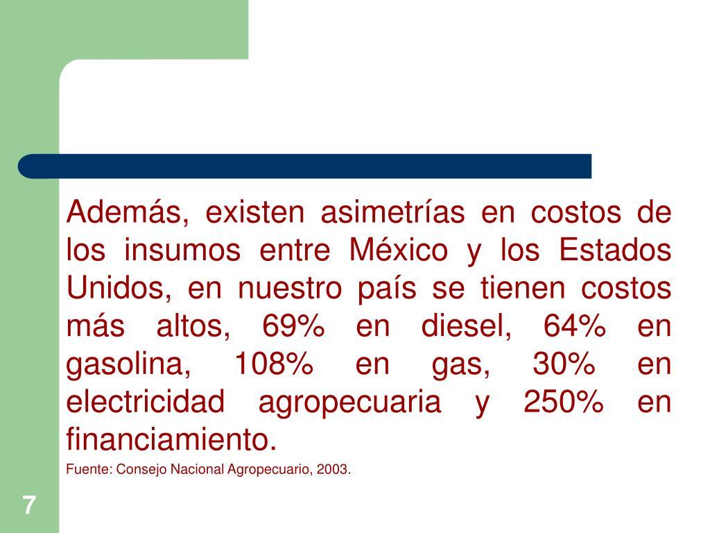 Además, existen asimetrías en costos de los insumos entre México y los Estados Unidos, en nuestro país se tienen costos más altos, 69% en diesel, 64% en gasolina, 108% en gas, 30% en electricidad agropecuaria y 250% en  financiamiento.