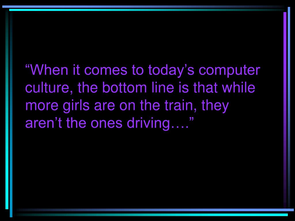 """When it comes to today's computer culture, the bottom line is that while more girls are on the train, they aren't the ones driving…."""