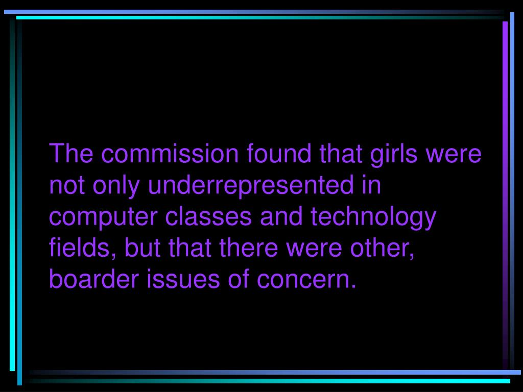 The commission found that girls were not only underrepresented in computer classes and technology fields, but that there were other, boarder issues of concern.