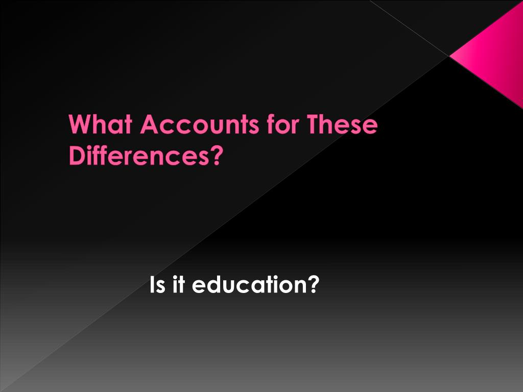 What Accounts for These Differences?