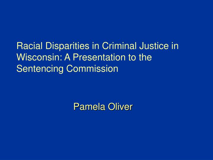 Racial disparities in criminal justice in wisconsin a presentation to the sentencing commission