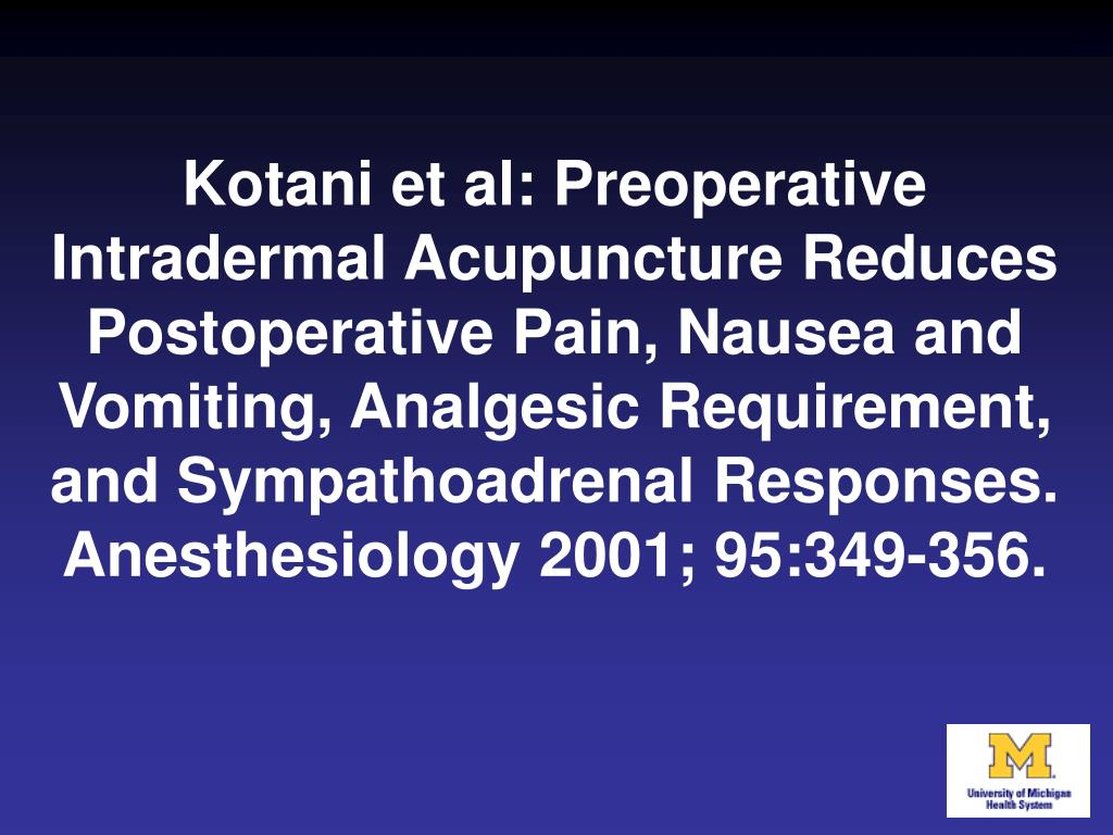 Kotani et al: Preoperative Intradermal Acupuncture Reduces Postoperative Pain, Nausea and Vomiting, Analgesic Requirement, and Sympathoadrenal Responses. Anesthesiology 2001; 95:349-356.