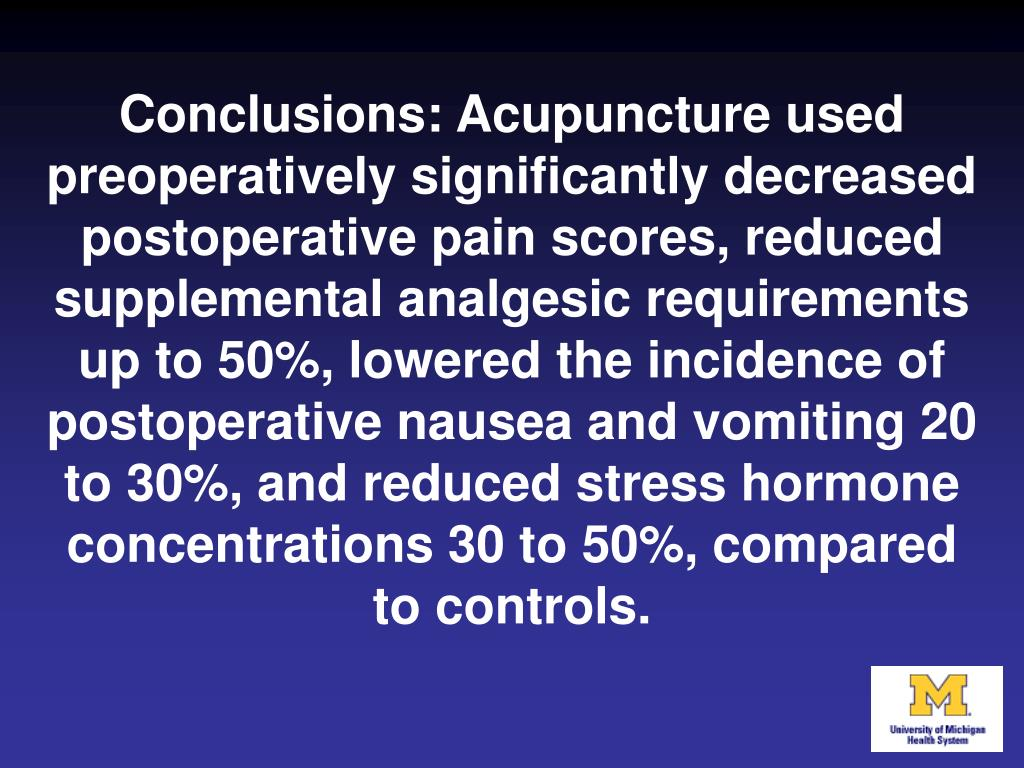 Conclusions: Acupuncture used preoperatively significantly decreased postoperative pain scores, reduced supplemental analgesic requirements up to 50%, lowered the incidence of postoperative nausea and vomiting 20 to 30%, and reduced stress hormone concentrations 30 to 50%, compared to controls.