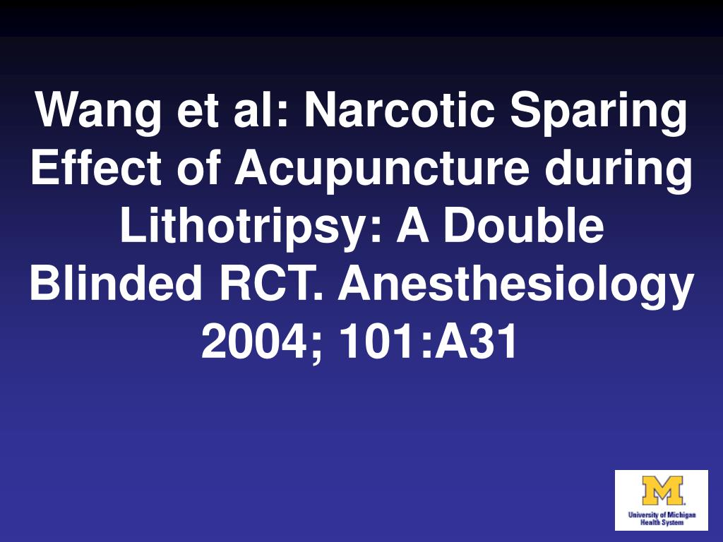 Wang et al: Narcotic Sparing Effect of Acupuncture during Lithotripsy: A Double Blinded RCT. Anesthesiology 2004; 101:A31