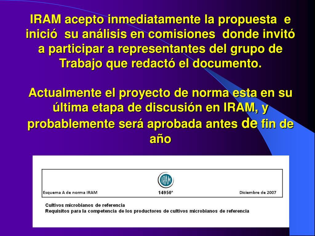 IRAM acepto inmediatamente la propuesta  e inició  su análisis en comisiones  donde invitó a participar a representantes del grupo de Trabajo que redactó el documento.