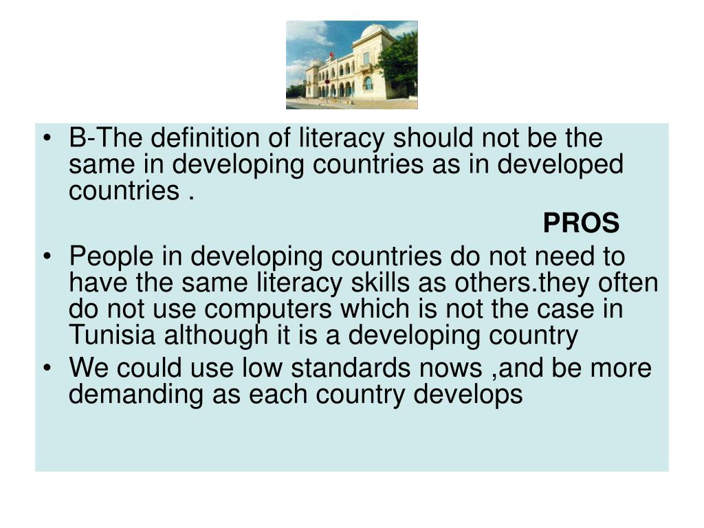 B-The definition of literacy should not be the same in developing countries as in developed countries .