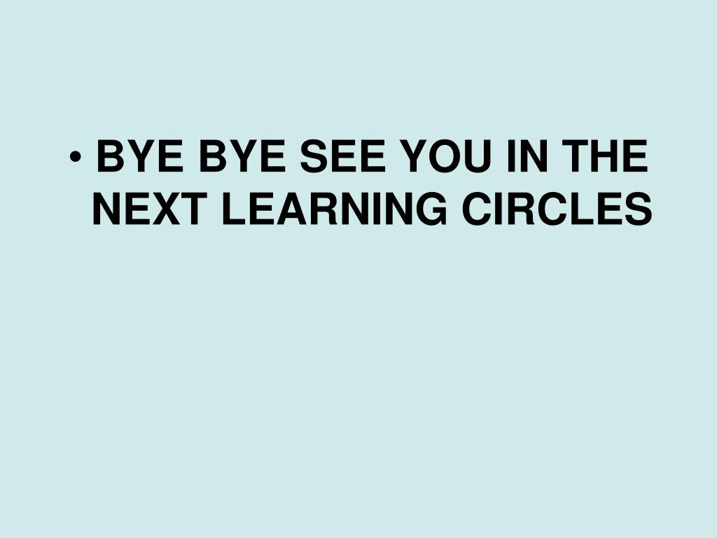 BYE BYE SEE YOU IN THE NEXT LEARNING CIRCLES