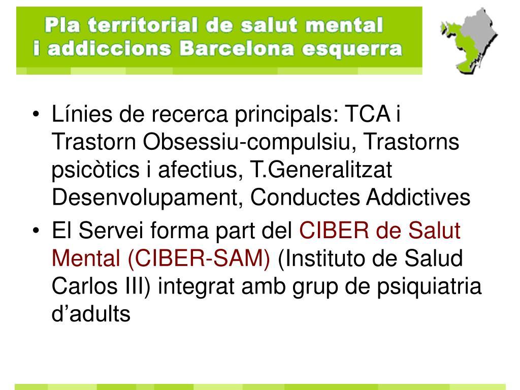 Línies de recerca principals: TCA i Trastorn Obsessiu-compulsiu, Trastorns psicòtics i afectius, T.Generalitzat Desenvolupament, Conductes Addictives