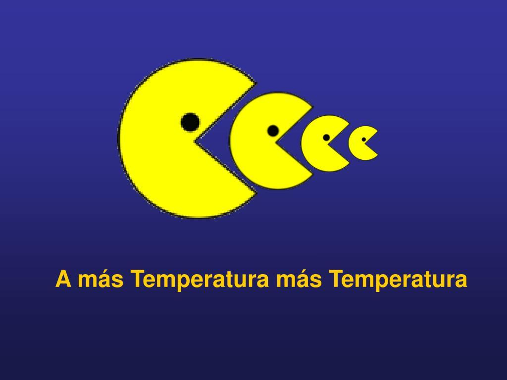 A más Temperatura más Temperatura