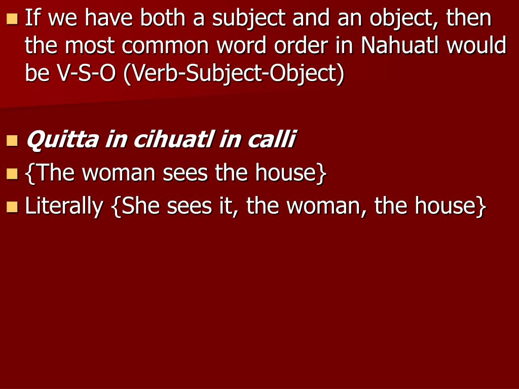 If we have both a subject and an object, then the most common word order in Nahuatl would be V-S-O (Verb-Subject-Object)
